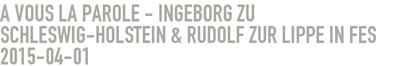 A VOUS la Parole - Ingeborg zu Schleswig-Holstein & Rudolf zur Lippe in Fes