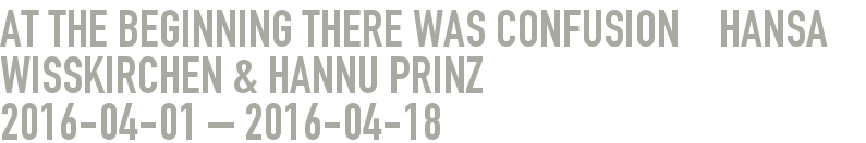 At the beginning there was confusion    Hansa Wißkirchen & Hannu Prinz 2016-04-01 - 2016-04-18