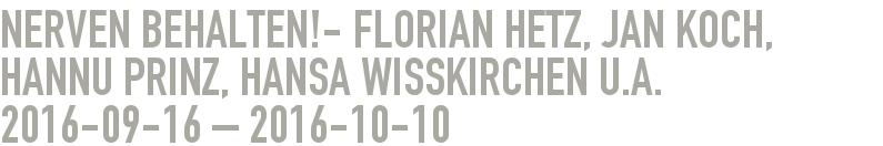 NERVEN BEHALTEN!- Florian Hetz, Jan Koch, Hannu Prinz, Hansa Wisskirchen u.a. 2016-09-16 - 2016-10-10
