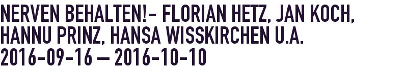 NERVEN BEHALTEN!- Florian Hetz, Jan Koch, Hannu Prinz, Hansa Wisskirchen u.a. 2016-09-16 - 2016-10-03
