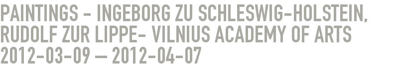Paintings - Ingeborg zu Schleswig-Holstein, Rudolf zur Lippe- Vilnius Academy of Arts 2012-03-09 - 2012-04-07