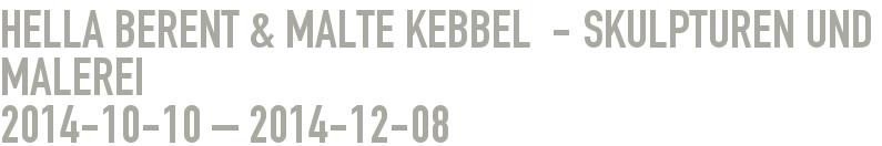 Hella Berent & Malte Kebbel  - Skulpturen und Malerei 2014-10-10 - 2014-12-08