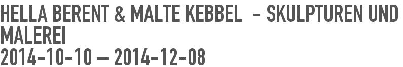 Hella Berent & Malte Kebbel  - Skulpturen und Malerei 2014-10-10 - 2014-11-08