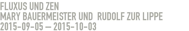 Fluxus und Zen                             Mary Bauermeister und  Rudolf zur Lippe  2015-09-05 - 2015-10-03