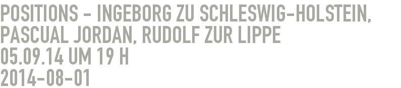 Positions - Ingeborg zu Schleswig-Holstein, Pascual Jordan, Rudolf zur Lippe             05.09.14 um 19 h