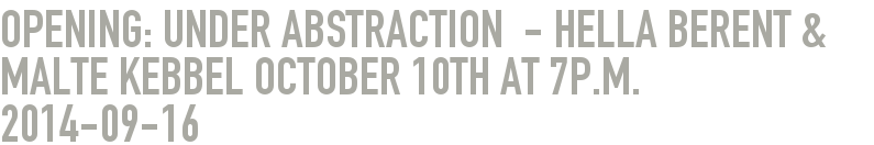 Opening: UNDER ABSTRACTION  - Hella Berent & Malte Kebbel October 10th at 7p.m.