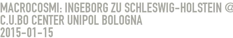 MACROCOSMI: Ingeborg zu Schleswig-Holstein @ C.U.BO Center UNIPOL Bologna