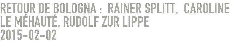 Retour DE BOLOGNA :  RAINER SPLITT,  CAROLINE LE MÉHAUTÉ, RUDOLF ZUR LIPPE