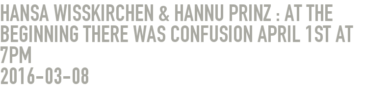 Hansa Wißkirchen & Hannu Prinz : At the beginning there was confusion April 1st at 7pm
