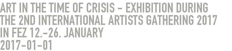Art in the time of Crisis - Exhibition during the 2nd International Artists Gathering 2017 in Fez 12.-26. January