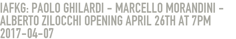 iafkg: Paolo Ghilardi - Marcello Morandini - Alberto Zilocchi Opening April 26th at 7pm