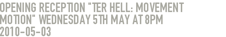 "Opening Reception ""ter Hell: Movement Motion"" Wednesday 5th May at 8pm"