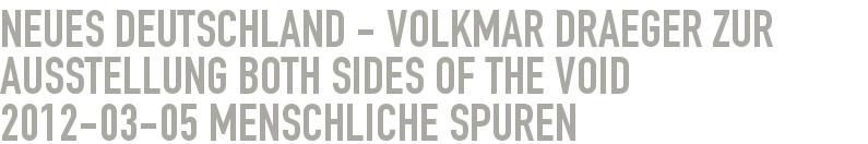 Neues Deutschland - Volkmar Draeger zur Ausstellung Both sides of the Void 2012-03-05 - Menschliche Spuren