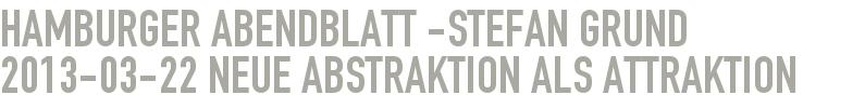 Hamburger Abendblatt -Stefan Grund 2013-03-22 - Neue Abstraktion als Attraktion