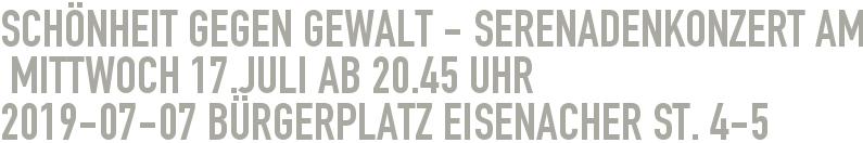 Schönheit gegen Gewalt - Serenadenkonzert am  Mittwoch 17.Juli ab 20.45 Uhr 2019-07-07 - Bürgerplatz Eisenacher St. 4-5